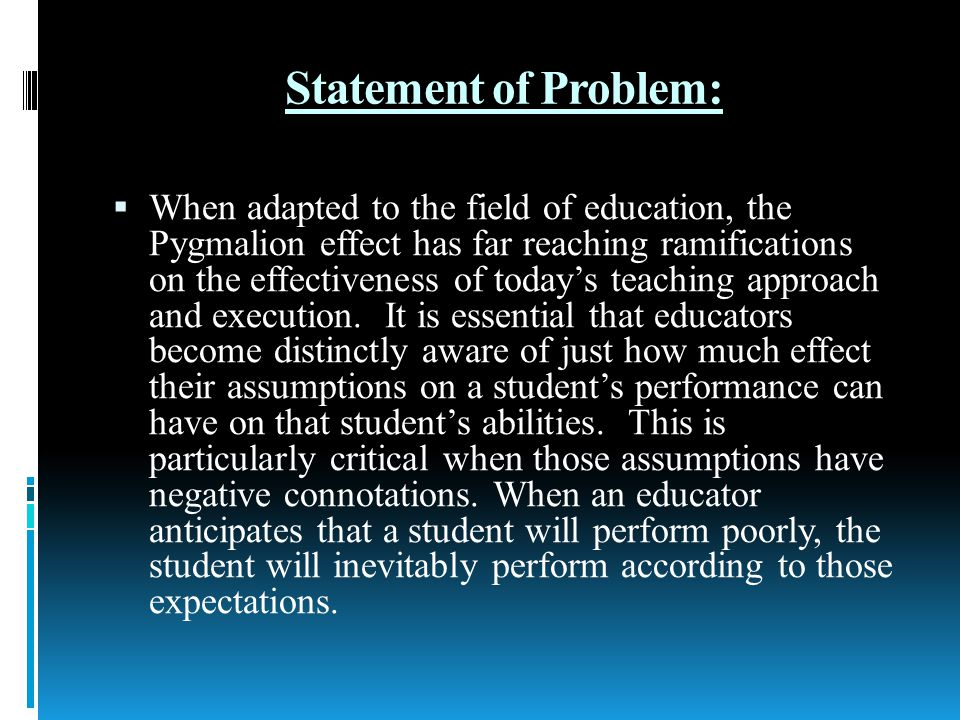 Statement of Problem: When adapted to the field of education, the Pygmalion effect has far reaching ramifications on the effectiveness of todays teaching approach and execution.