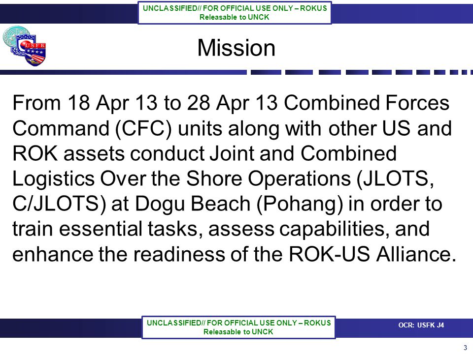 3 OCR: USFK J4 UNCLASSIFIED// FOR OFFICIAL USE ONLY – ROKUS Releasable to UNCK UNCLASSIFIED// FOR OFFICIAL USE ONLY – ROKUS Releasable to UNCK Mission From 18 Apr 13 to 28 Apr 13 Combined Forces Command (CFC) units along with other US and ROK assets conduct Joint and Combined Logistics Over the Shore Operations (JLOTS, C/JLOTS) at Dogu Beach (Pohang) in order to train essential tasks, assess capabilities, and enhance the readiness of the ROK-US Alliance.