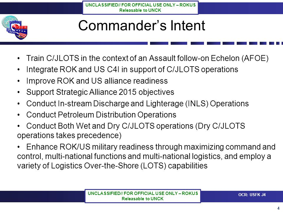4 OCR: USFK J4 UNCLASSIFIED// FOR OFFICIAL USE ONLY – ROKUS Releasable to UNCK UNCLASSIFIED// FOR OFFICIAL USE ONLY – ROKUS Releasable to UNCK Commanders Intent Train C/JLOTS in the context of an Assault follow-on Echelon (AFOE) Integrate ROK and US C4I in support of C/JLOTS operations Improve ROK and US alliance readiness Support Strategic Alliance 2015 objectives Conduct In-stream Discharge and Lighterage (INLS) Operations Conduct Petroleum Distribution Operations Conduct Both Wet and Dry C/JLOTS operations (Dry C/JLOTS operations takes precedence) Enhance ROK/US military readiness through maximizing command and control, multi-national functions and multi-national logistics, and employ a variety of Logistics Over-the-Shore (LOTS) capabilities