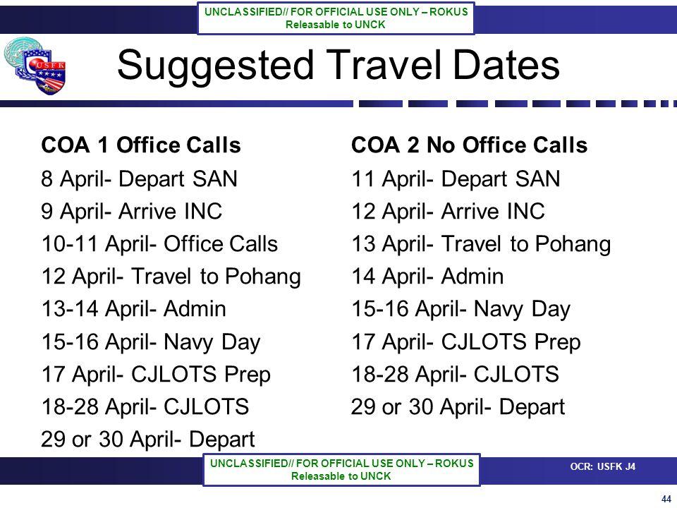 44 OCR: USFK J4 UNCLASSIFIED// FOR OFFICIAL USE ONLY – ROKUS Releasable to UNCK UNCLASSIFIED// FOR OFFICIAL USE ONLY – ROKUS Releasable to UNCK Suggested Travel Dates COA 1 Office Calls 8 April- Depart SAN 9 April- Arrive INC 10-11 April- Office Calls 12 April- Travel to Pohang 13-14 April- Admin 15-16 April- Navy Day 17 April- CJLOTS Prep 18-28 April- CJLOTS 29 or 30 April- Depart COA 2 No Office Calls 11 April- Depart SAN 12 April- Arrive INC 13 April- Travel to Pohang 14 April- Admin 15-16 April- Navy Day 17 April- CJLOTS Prep 18-28 April- CJLOTS 29 or 30 April- Depart
