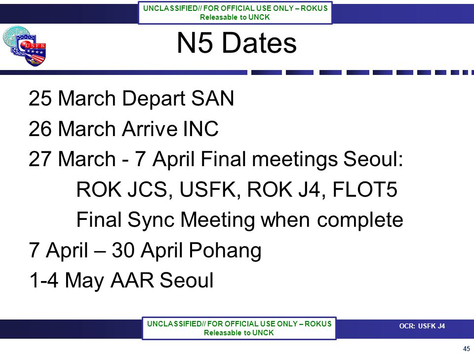 45 OCR: USFK J4 UNCLASSIFIED// FOR OFFICIAL USE ONLY – ROKUS Releasable to UNCK UNCLASSIFIED// FOR OFFICIAL USE ONLY – ROKUS Releasable to UNCK N5 Dates 25 March Depart SAN 26 March Arrive INC 27 March - 7 April Final meetings Seoul: ROK JCS, USFK, ROK J4, FLOT5 Final Sync Meeting when complete 7 April – 30 April Pohang 1-4 May AAR Seoul