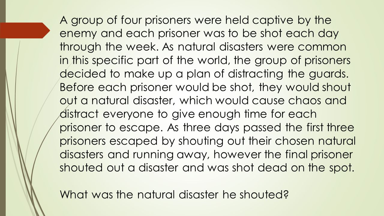 A group of four prisoners were held captive by the enemy and each prisoner was to be shot each day through the week.