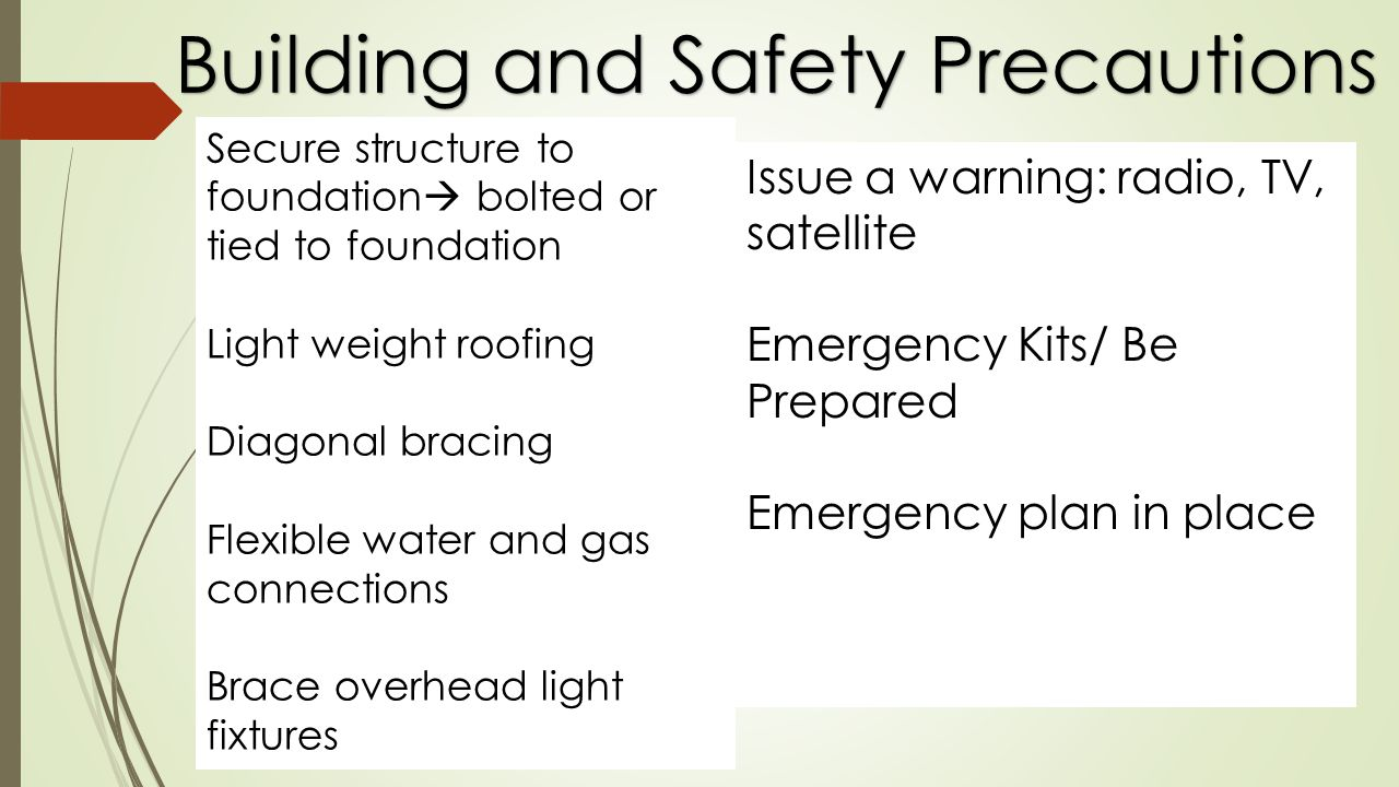 Building and Safety Precautions Secure structure to foundation bolted or tied to foundation Light weight roofing Diagonal bracing Flexible water and gas connections Brace overhead light fixtures Issue a warning: radio, TV, satellite Emergency Kits/ Be Prepared Emergency plan in place
