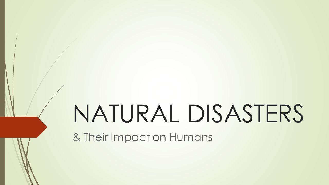 NATURAL DISASTERS & Their Impact on Humans