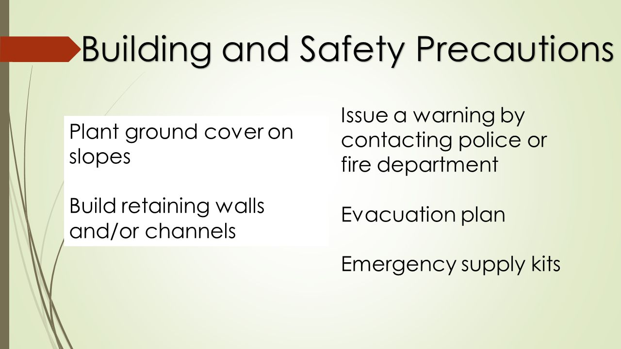 Building and Safety Precautions Plant ground cover on slopes Build retaining walls and/or channels Issue a warning by contacting police or fire department Evacuation plan Emergency supply kits