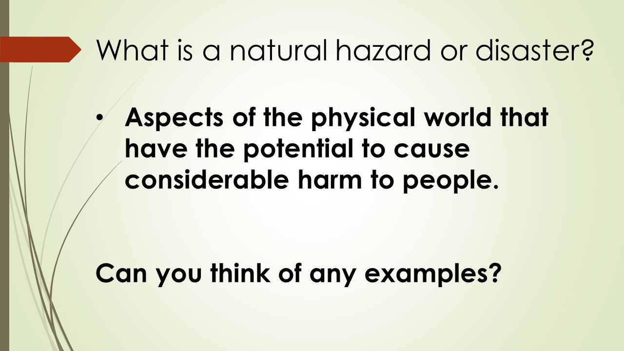 Aspects of the physical world that have the potential to cause considerable harm to people. Can you think of any examples? What is a natural hazard or