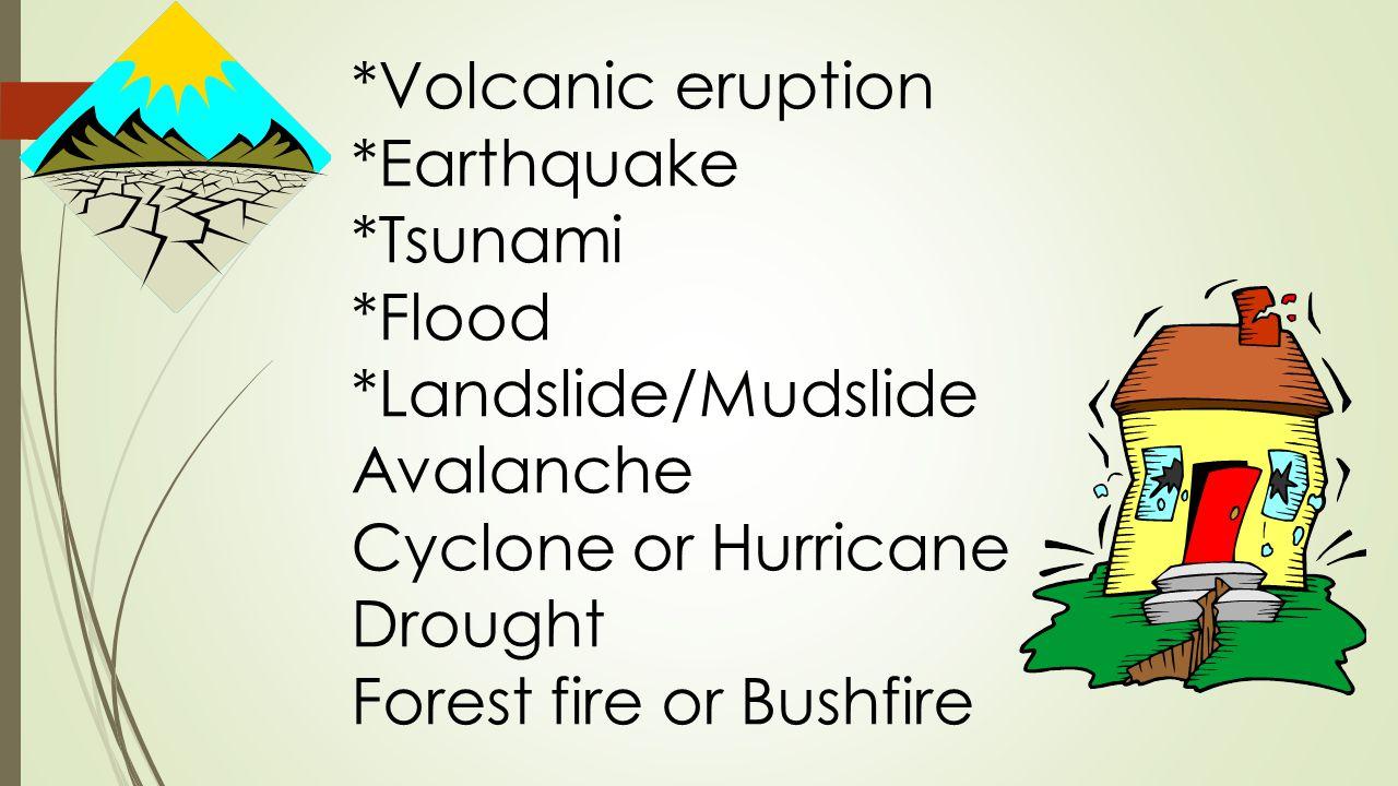 *Volcanic eruption *Earthquake *Tsunami *Flood *Landslide/Mudslide Avalanche Cyclone or Hurricane Drought Forest fire or Bushfire