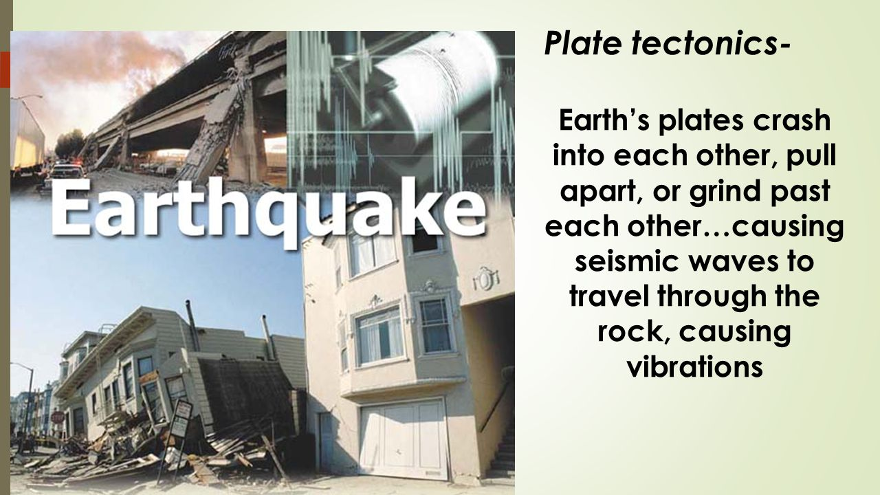 Plate tectonics- Earths plates crash into each other, pull apart, or grind past each other…causing seismic waves to travel through the rock, causing vibrations
