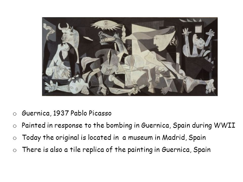 o Guernica, 1937 Pablo Picasso o Painted in response to the bombing in Guernica, Spain during WWII o Today the original is located in a museum in Madrid, Spain o There is also a tile replica of the painting in Guernica, Spain