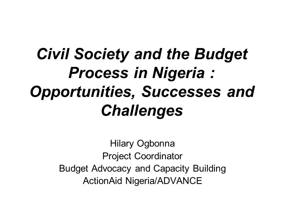 Civil Society and the Budget Process in Nigeria : Opportunities, Successes and Challenges Hilary Ogbonna Project Coordinator Budget Advocacy and Capacity Building ActionAid Nigeria/ADVANCE