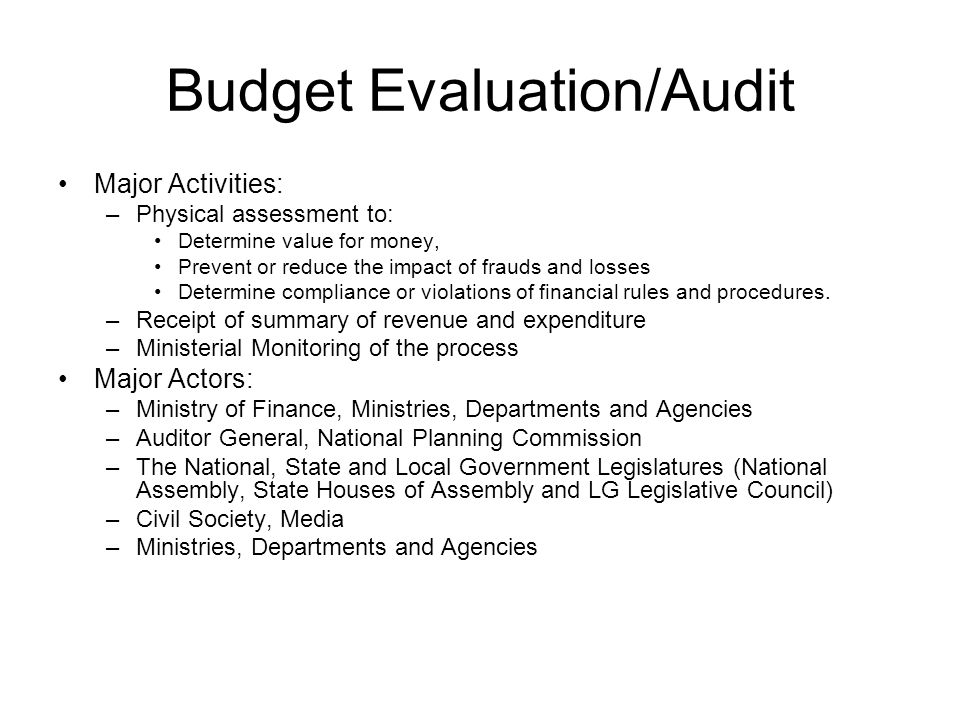 Budget Evaluation/Audit Major Activities: –Physical assessment to: Determine value for money, Prevent or reduce the impact of frauds and losses Determine compliance or violations of financial rules and procedures.