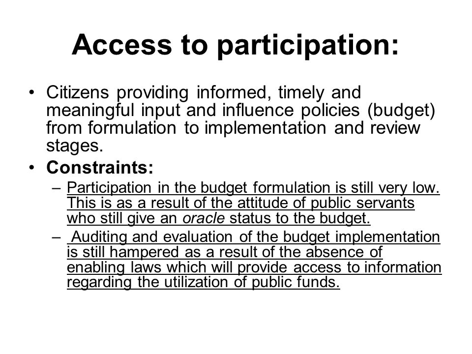 Access to participation: Citizens providing informed, timely and meaningful input and influence policies (budget) from formulation to implementation and review stages.