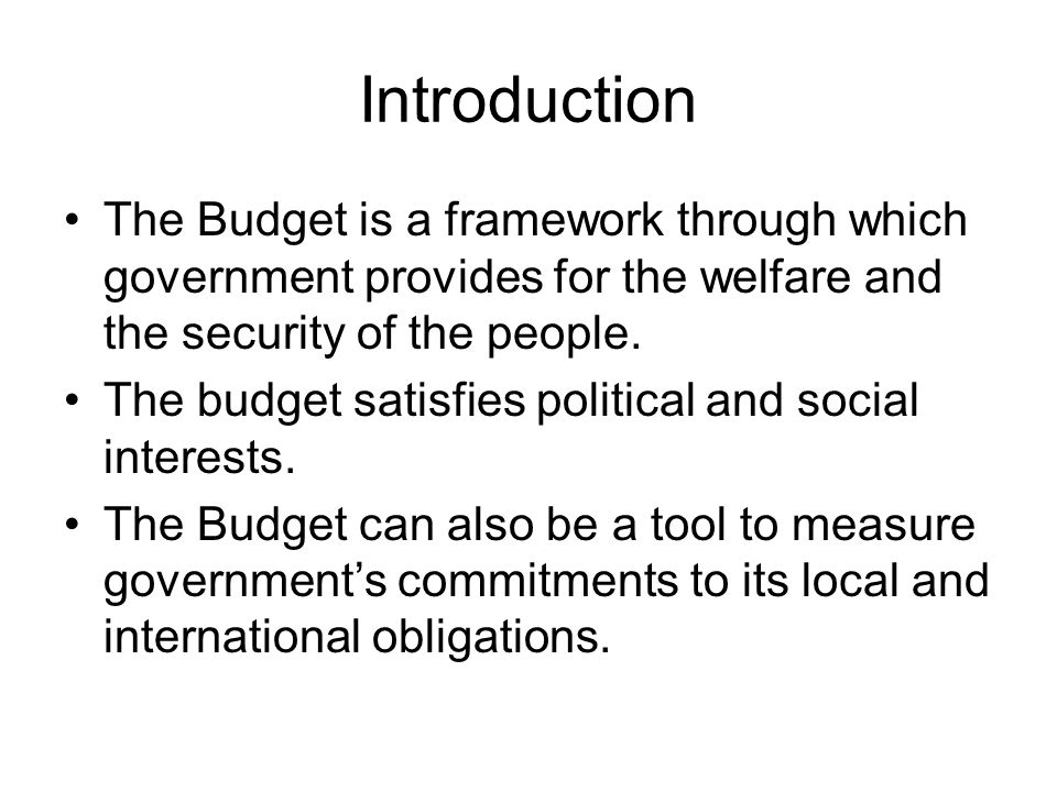 Introduction The Budget is a framework through which government provides for the welfare and the security of the people.