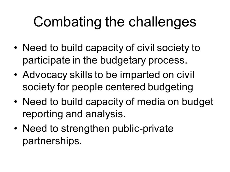 Combating the challenges Need to build capacity of civil society to participate in the budgetary process.