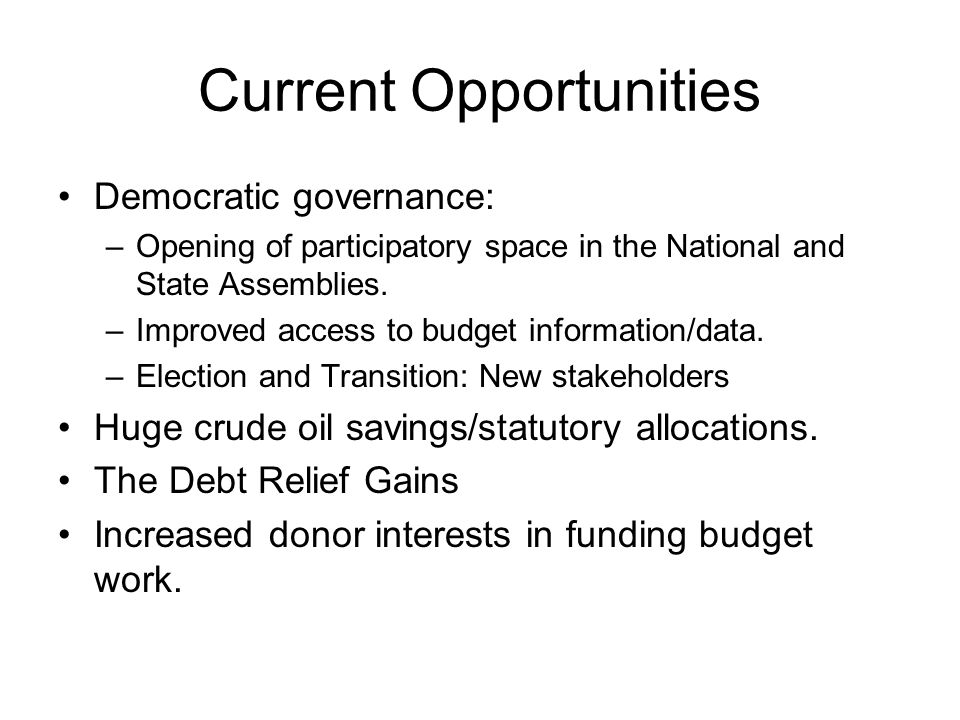 Current Opportunities Democratic governance: –Opening of participatory space in the National and State Assemblies.