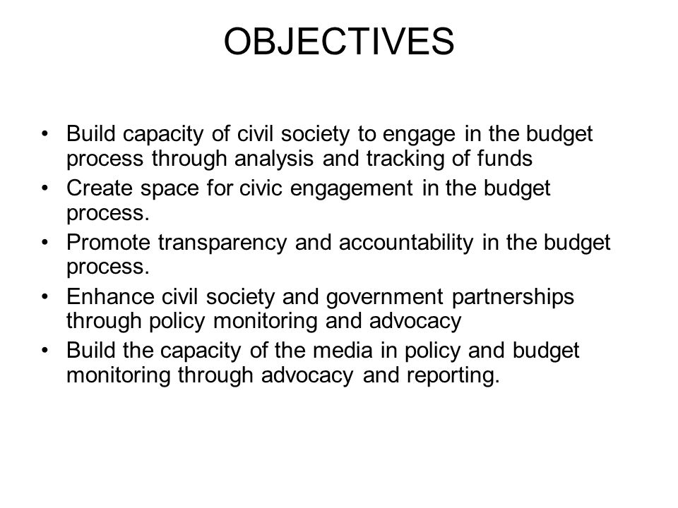 OBJECTIVES Build capacity of civil society to engage in the budget process through analysis and tracking of funds Create space for civic engagement in the budget process.