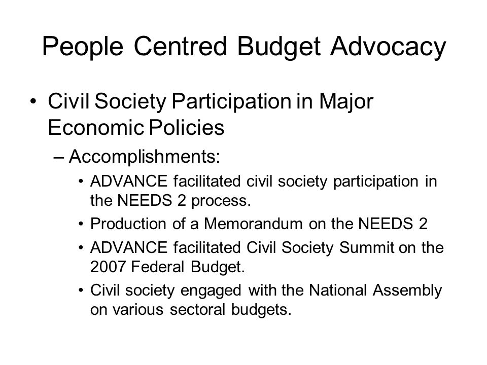 People Centred Budget Advocacy Civil Society Participation in Major Economic Policies –Accomplishments: ADVANCE facilitated civil society participation in the NEEDS 2 process.