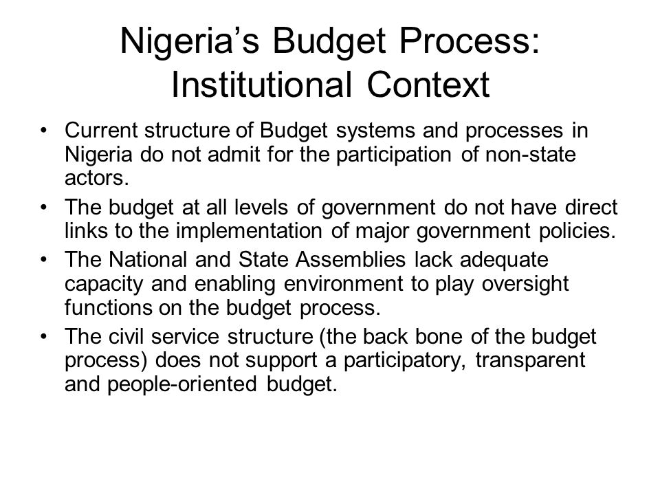 Nigerias Budget Process: Institutional Context Current structure of Budget systems and processes in Nigeria do not admit for the participation of non-state actors.