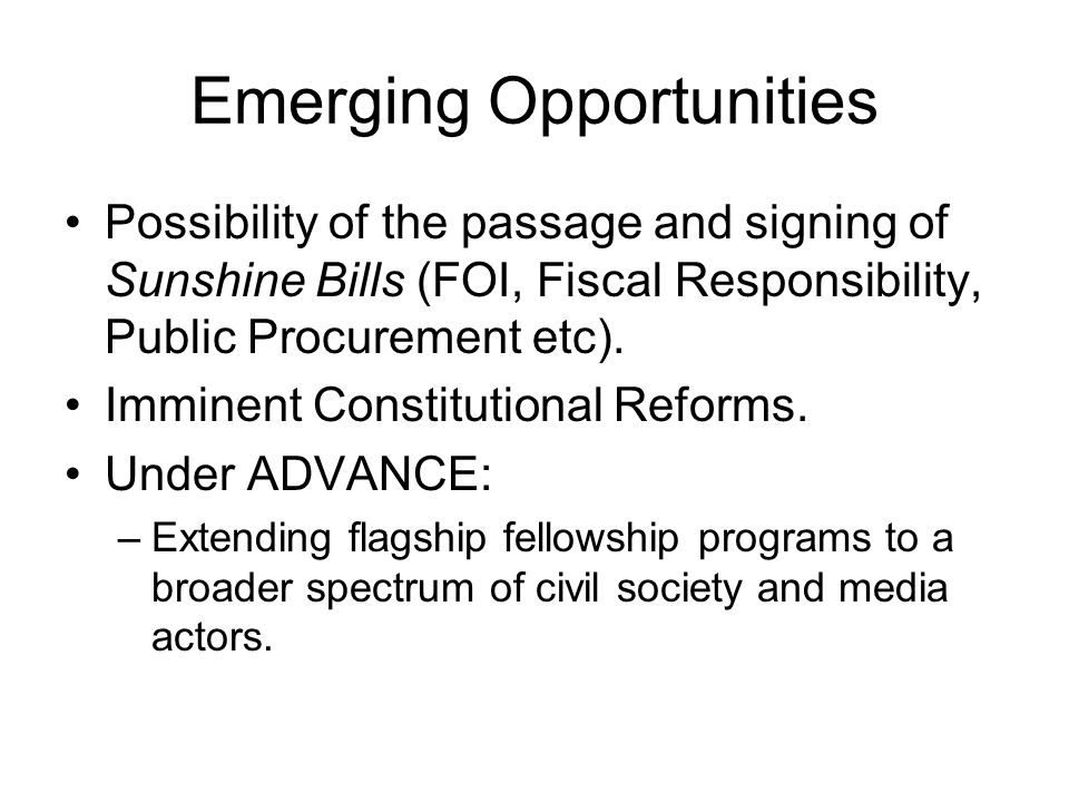 Emerging Opportunities Possibility of the passage and signing of Sunshine Bills (FOI, Fiscal Responsibility, Public Procurement etc).