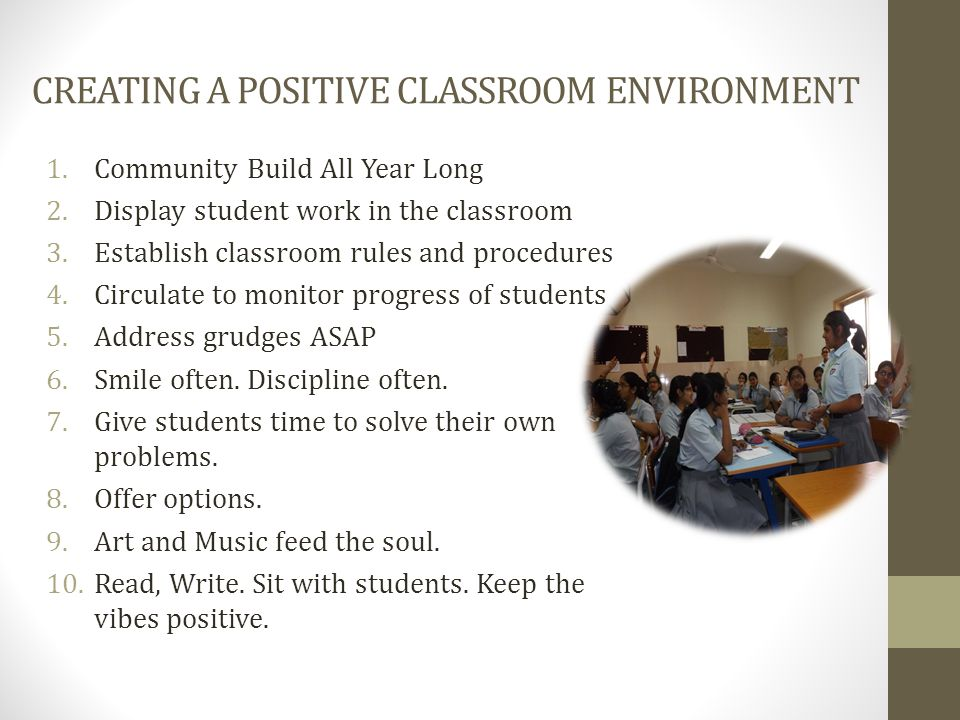 CREATING A POSITIVE CLASSROOM ENVIRONMENT 1.Community Build All Year Long 2.Display student work in the classroom 3.Establish classroom rules and procedures 4.Circulate to monitor progress of students 5.Address grudges ASAP 6.Smile often.