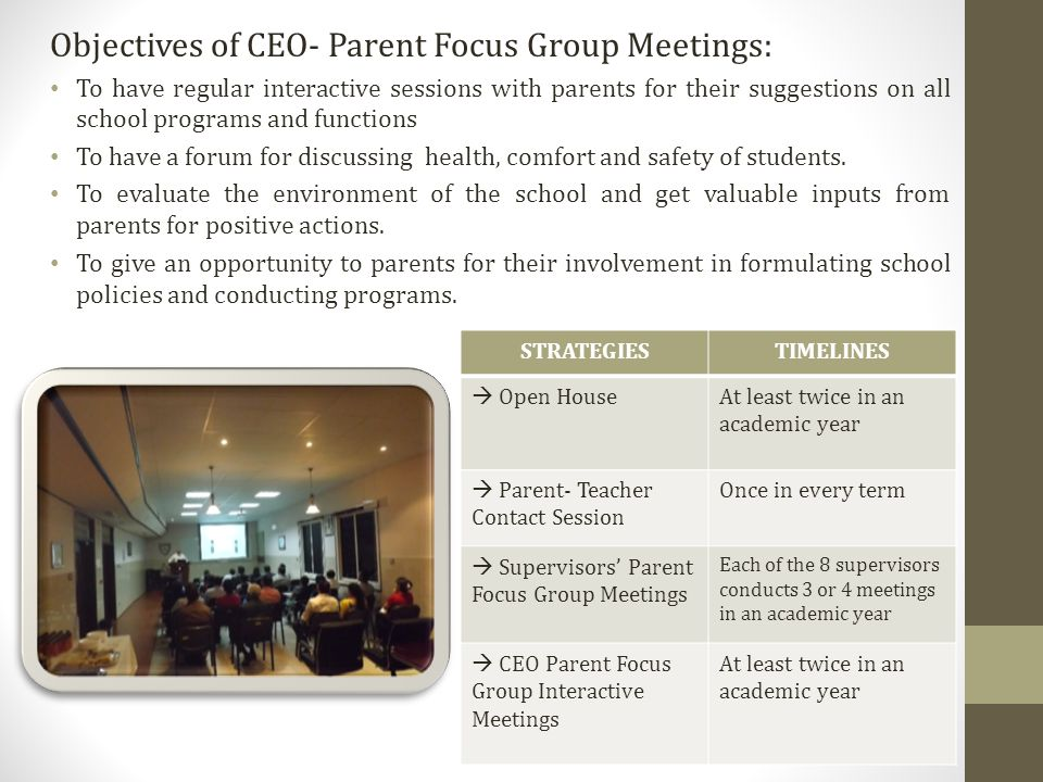 Objectives of CEO- Parent Focus Group Meetings: To have regular interactive sessions with parents for their suggestions on all school programs and functions To have a forum for discussing health, comfort and safety of students.