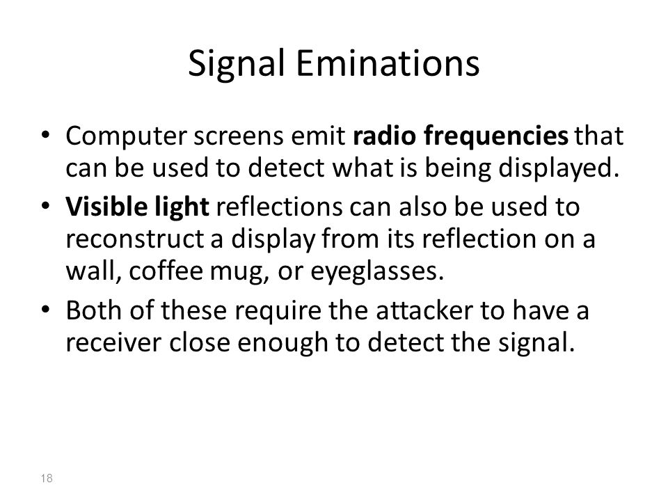 Signal Eminations Computer screens emit radio frequencies that can be used to detect what is being displayed. Visible light reflections can also be us