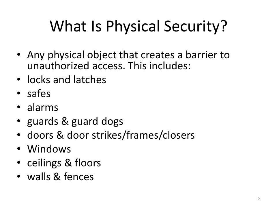 What Is Physical Security? Any physical object that creates a barrier to unauthorized access. This includes: locks and latches safes alarms guards & g