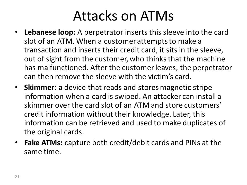 Attacks on ATMs Lebanese loop: A perpetrator inserts this sleeve into the card slot of an ATM. When a customer attempts to make a transaction and inse