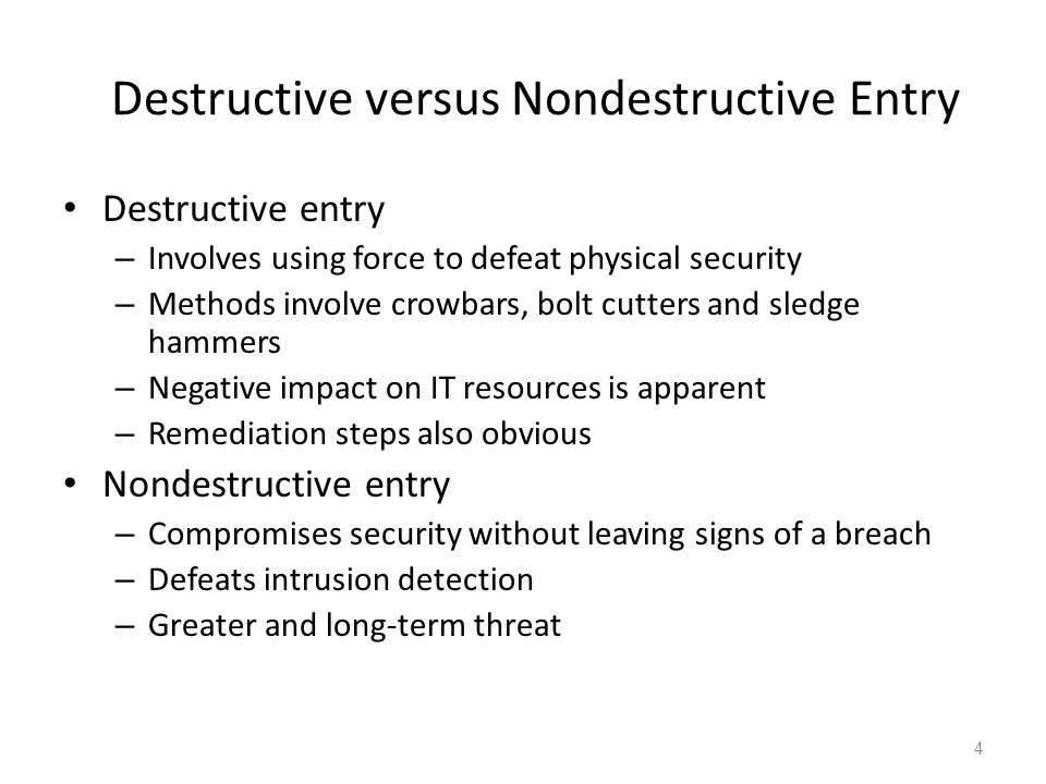 Destructive versus Nondestructive Entry Destructive entry – Involves using force to defeat physical security – Methods involve crowbars, bolt cutters