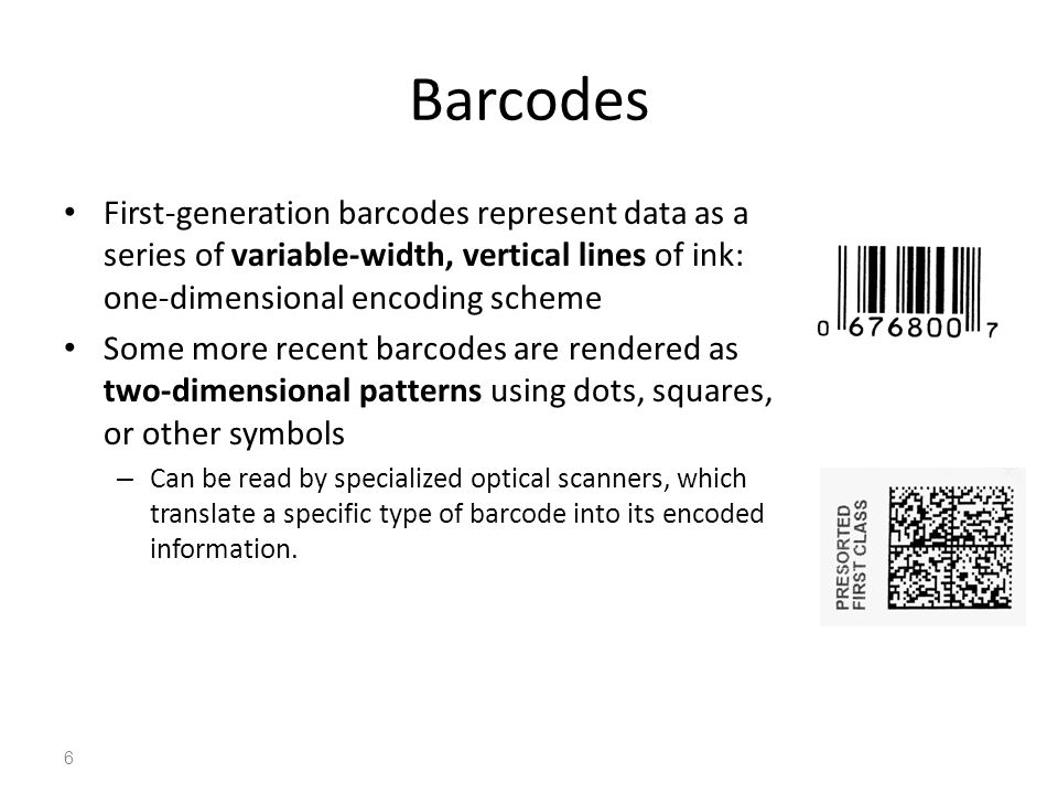 Barcodes First-generation barcodes represent data as a series of variable-width, vertical lines of ink: one-dimensional encoding scheme Some more rece