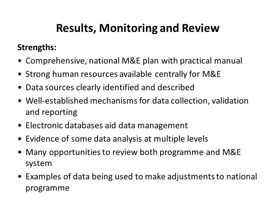 Results, Monitoring and Review Strengths: Comprehensive, national M&E plan with practical manual Strong human resources available centrally for M&E Data sources clearly identified and described Well-established mechanisms for data collection, validation and reporting Electronic databases aid data management Evidence of some data analysis at multiple levels Many opportunities to review both programme and M&E system Examples of data being used to make adjustments to national programme