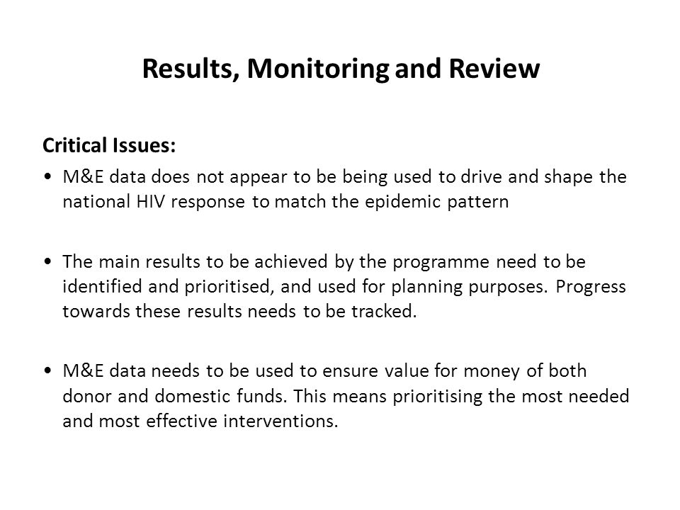 Results, Monitoring and Review Critical Issues: M&E data does not appear to be being used to drive and shape the national HIV response to match the epidemic pattern The main results to be achieved by the programme need to be identified and prioritised, and used for planning purposes.