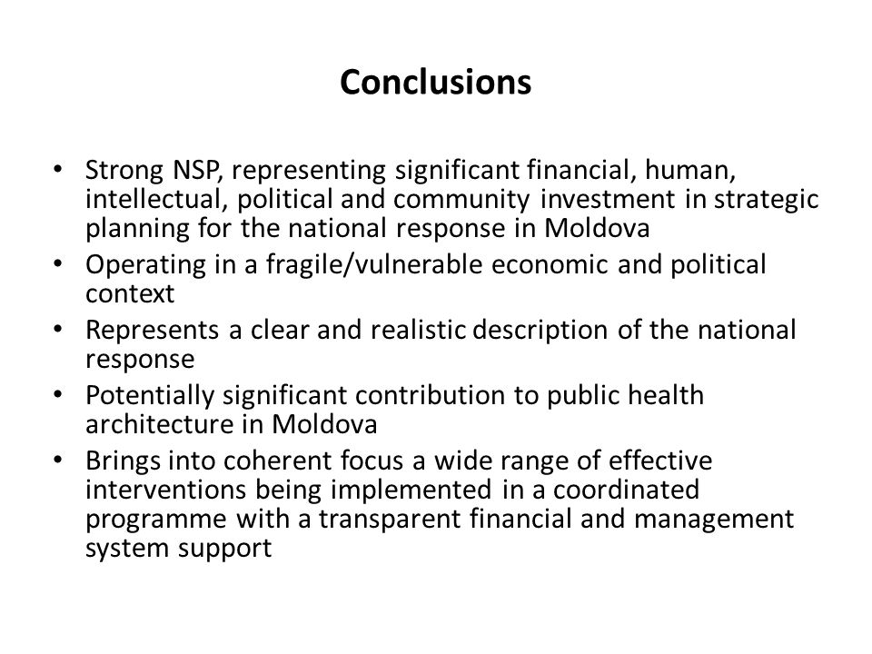 Conclusions Strong NSP, representing significant financial, human, intellectual, political and community investment in strategic planning for the national response in Moldova Operating in a fragile/vulnerable economic and political context Represents a clear and realistic description of the national response Potentially significant contribution to public health architecture in Moldova Brings into coherent focus a wide range of effective interventions being implemented in a coordinated programme with a transparent financial and management system support
