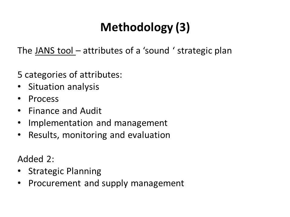 Methodology (3) The JANS tool – attributes of a sound strategic plan 5 categories of attributes: Situation analysis Process Finance and Audit Implementation and management Results, monitoring and evaluation Added 2: Strategic Planning Procurement and supply management