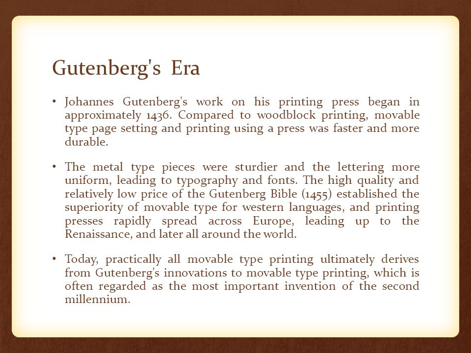 Gutenberg's Era Johannes Gutenberg's work on his printing press began in approximately 1436. Compared to woodblock printing, movable type page setting