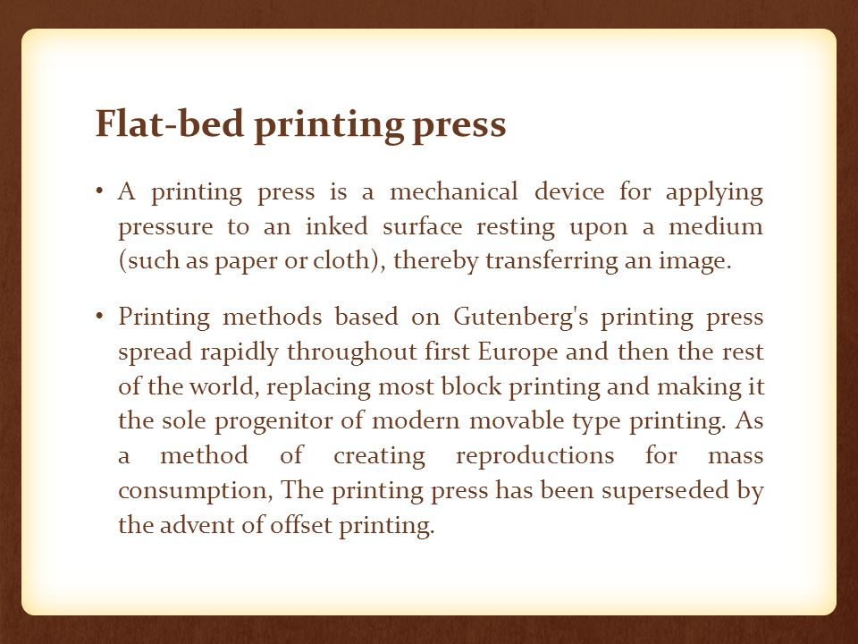 Flat-bed printing press A printing press is a mechanical device for applying pressure to an inked surface resting upon a medium (such as paper or clot