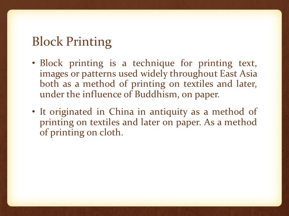 Block Printing Block printing is a technique for printing text, images or patterns used widely throughout East Asia both as a method of printing on te