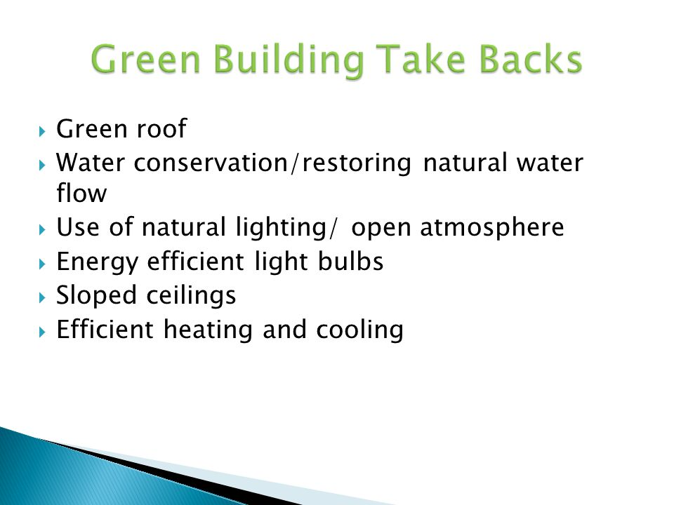 Green roof Water conservation/restoring natural water flow Use of natural lighting/ open atmosphere Energy efficient light bulbs Sloped ceilings Effic