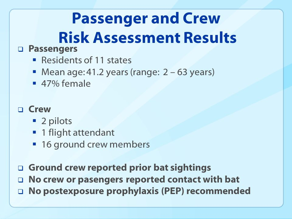 Passenger and Crew Risk Assessment Results Passengers Residents of 11 states Mean age: 41.2 years (range: 2 – 63 years) 47% female Crew 2 pilots 1 flight attendant 16 ground crew members Ground crew reported prior bat sightings No crew or pasengers reported contact with bat No postexposure prophylaxis (PEP) recommended