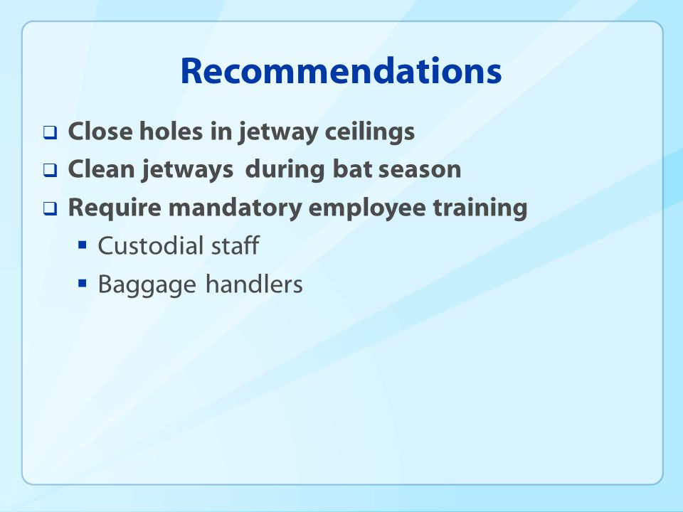 Recommendations Close holes in jetway ceilings Clean jetways during bat season Require mandatory employee training Custodial staff Baggage handlers