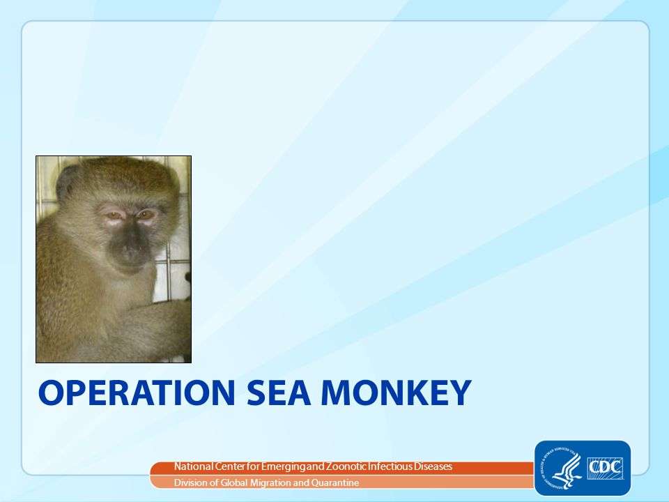 National Center for Emerging and Zoonotic Infectious Diseases Division of Global Migration and Quarantine OPERATION SEA MONKEY