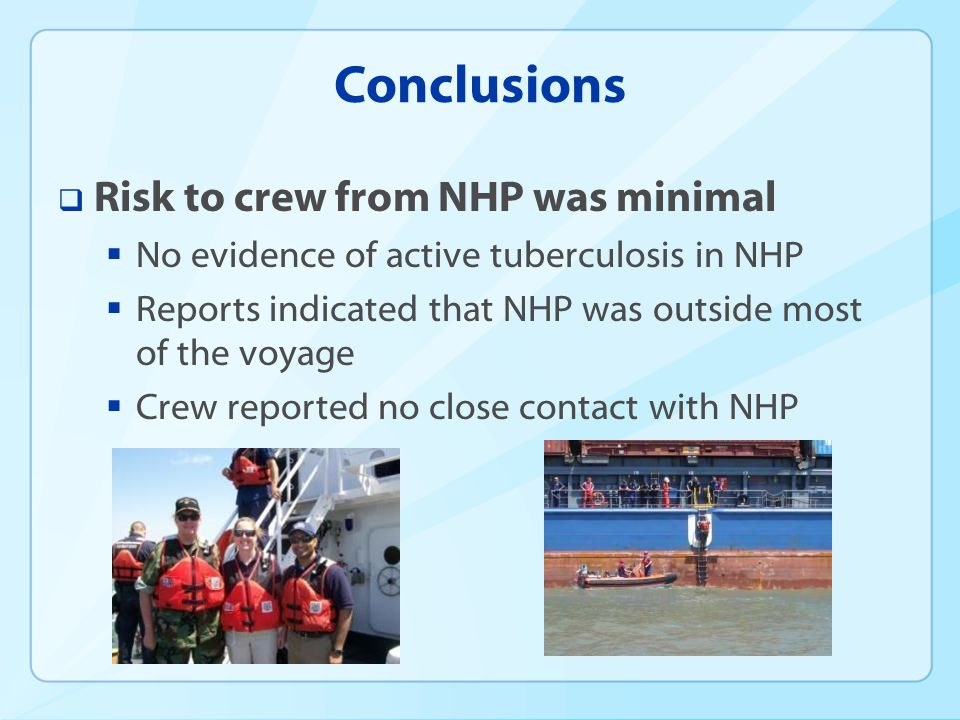 Conclusions Risk to crew from NHP was minimal No evidence of active tuberculosis in NHP Reports indicated that NHP was outside most of the voyage Crew reported no close contact with NHP