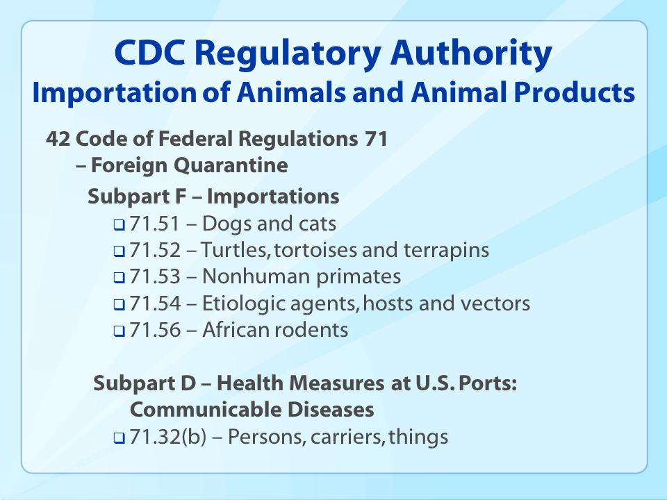 CDC Regulatory Authority Importation of Animals and Animal Products 42 Code of Federal Regulations 71 – Foreign Quarantine Subpart F – Importations 71.51 – Dogs and cats 71.52 – Turtles, tortoises and terrapins 71.53 – Nonhuman primates 71.54 – Etiologic agents, hosts and vectors 71.56 – African rodents Subpart D – Health Measures at U.S.