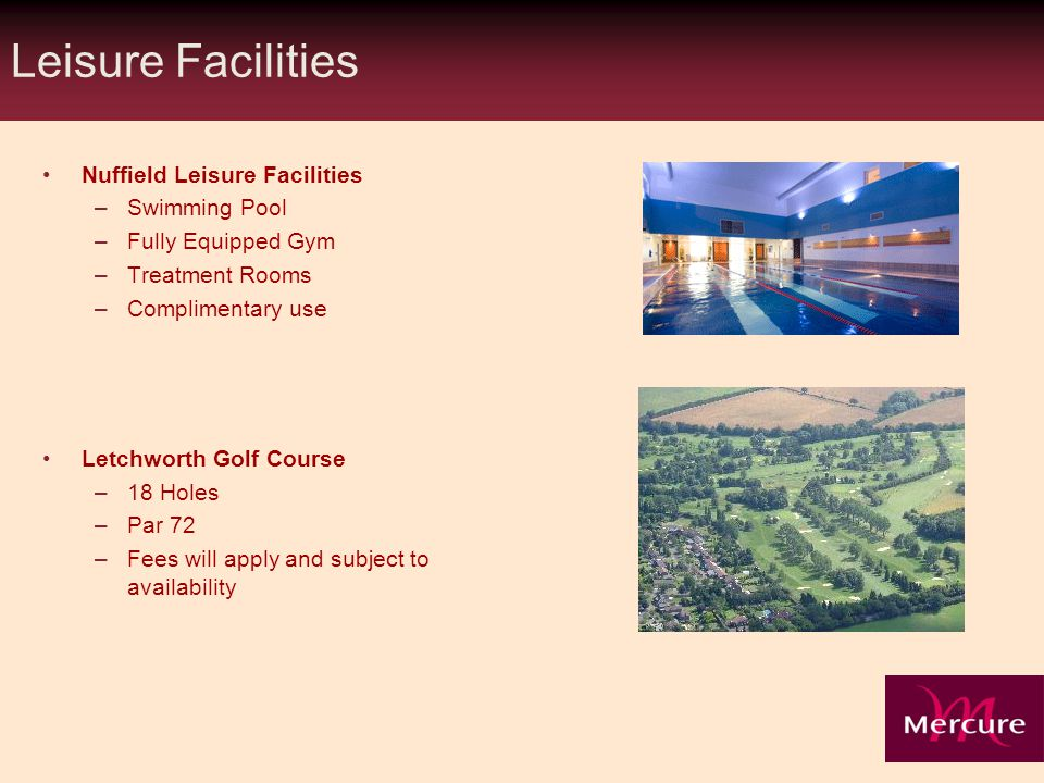 Leisure Facilities Nuffield Leisure Facilities –Swimming Pool –Fully Equipped Gym –Treatment Rooms –Complimentary use Letchworth Golf Course –18 Holes –Par 72 –Fees will apply and subject to availability
