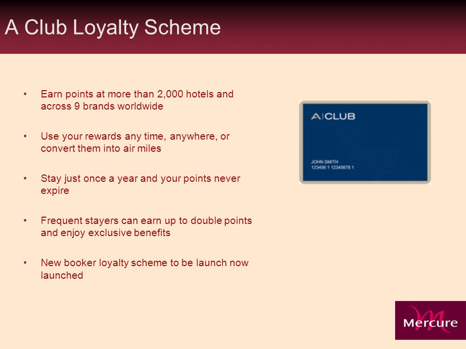 A Club Loyalty Scheme Earn points at more than 2,000 hotels and across 9 brands worldwide Use your rewards any time, anywhere, or convert them into air miles Stay just once a year and your points never expire Frequent stayers can earn up to double points and enjoy exclusive benefits New booker loyalty scheme to be launch now launched