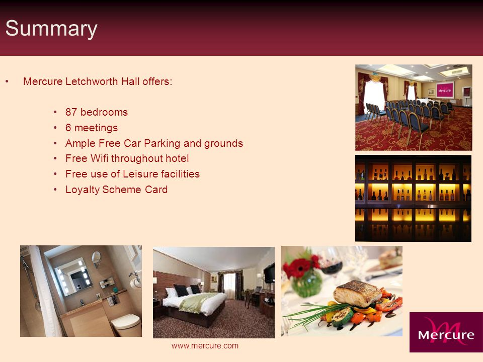 Summary Mercure Letchworth Hall offers: 87 bedrooms 6 meetings Ample Free Car Parking and grounds Free Wifi throughout hotel Free use of Leisure facilities Loyalty Scheme Card www.mercure.com