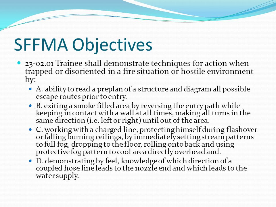 SFFMA Objectives 23-02.01 Trainee shall demonstrate techniques for action when trapped or disoriented in a fire situation or hostile environment by: A.