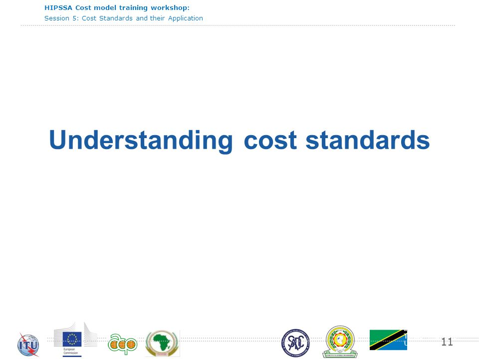 International Telecommunication Union HIPSSA Cost model training workshop: Session 5: Cost Standards and their Application 11 Understanding cost standards