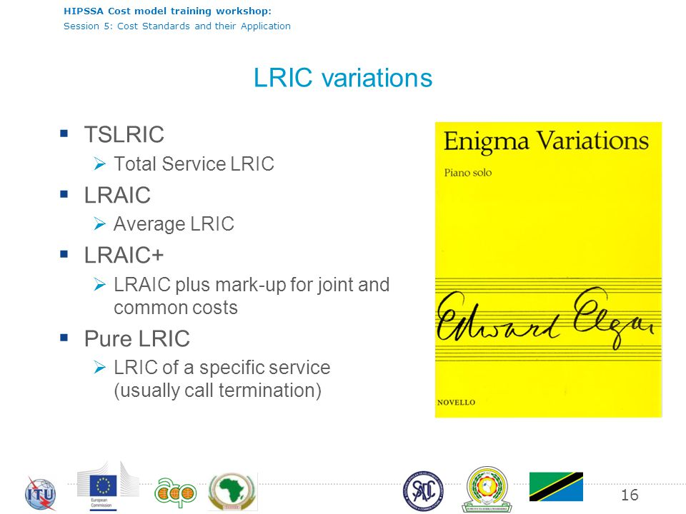 HIPSSA Cost model training workshop: Session 5: Cost Standards and their Application 16 LRIC variations TSLRIC Total Service LRIC LRAIC Average LRIC LRAIC+ LRAIC plus mark-up for joint and common costs Pure LRIC LRIC of a specific service (usually call termination)