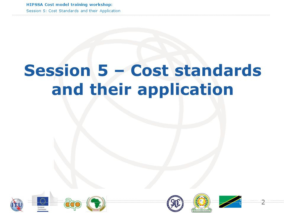 International Telecommunication Union HIPSSA Cost model training workshop: Session 5: Cost Standards and their Application Session 5 – Cost standards and their application 2